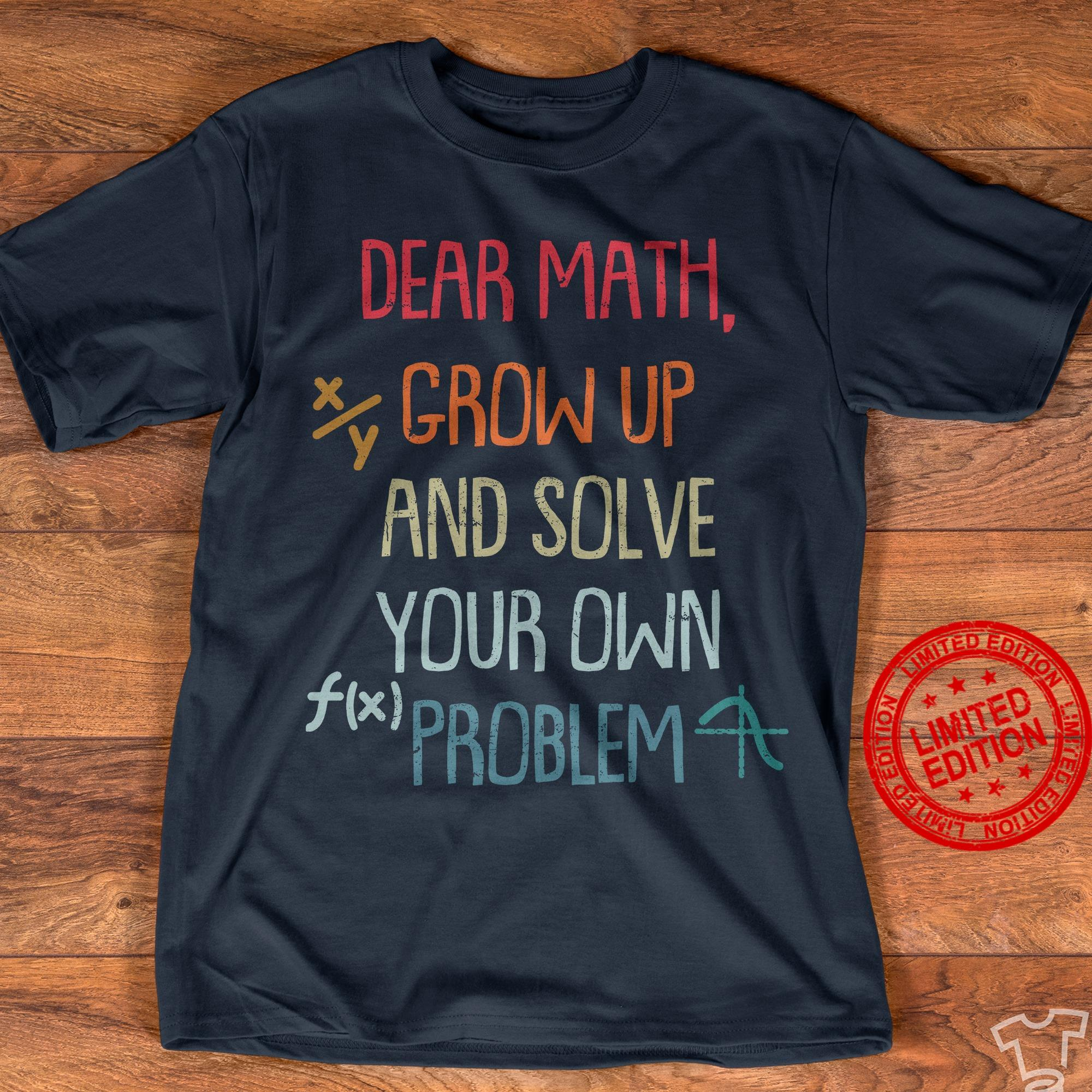Dear Math Grow Up And Solve Your Own Problem Shirt