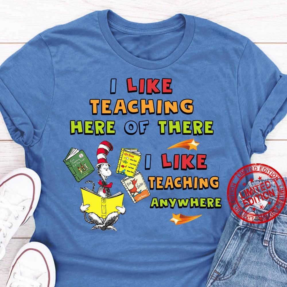 I Like TEaching Here Of There I Like Teaching Anywhere Shirt