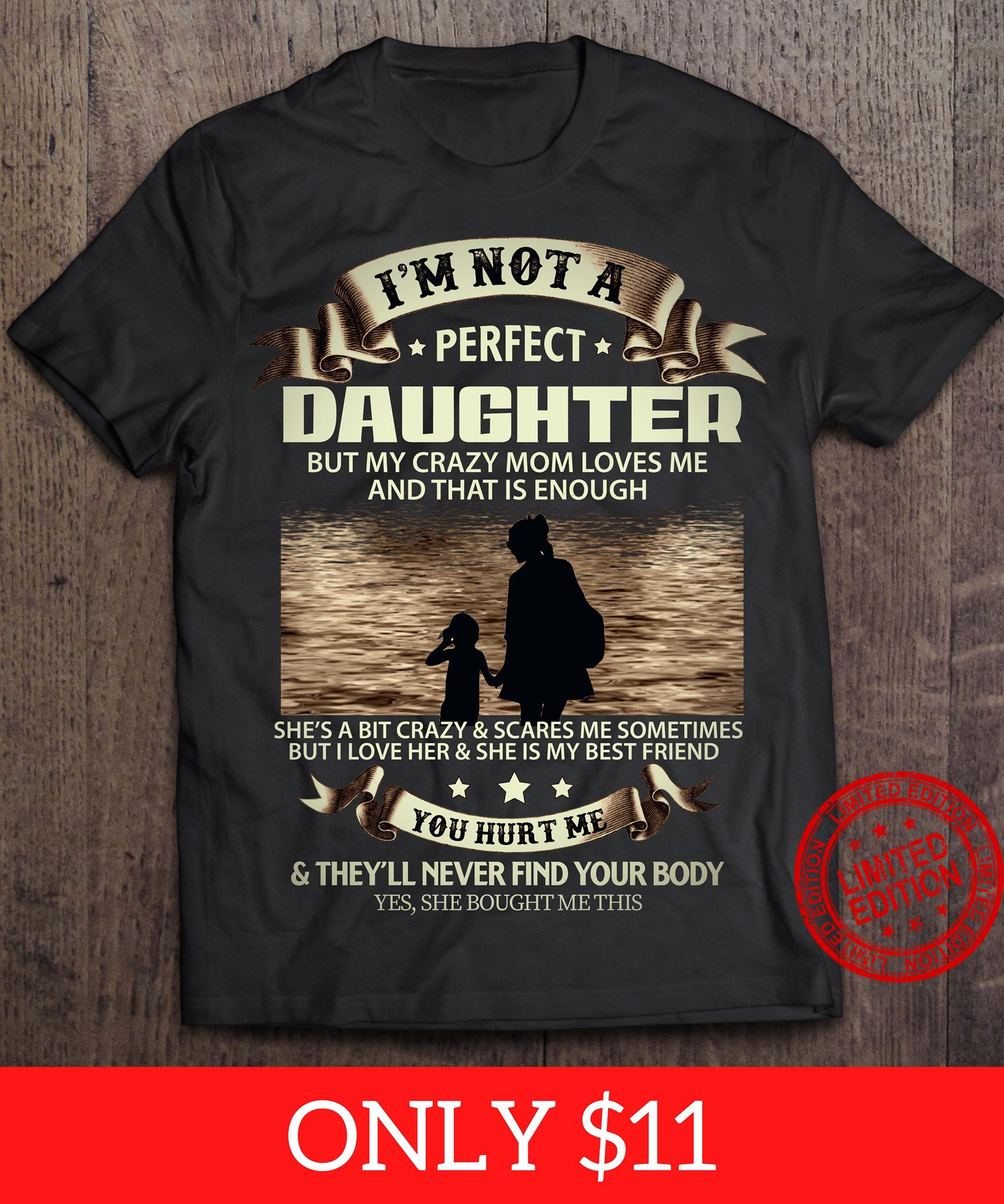 I'm Not A Perfect Daughter But My Crazy Mom Loves Me And That Is Enough She's A Bit Crazy Scares Me Sometimes They'll Never Find Your Body Shirt