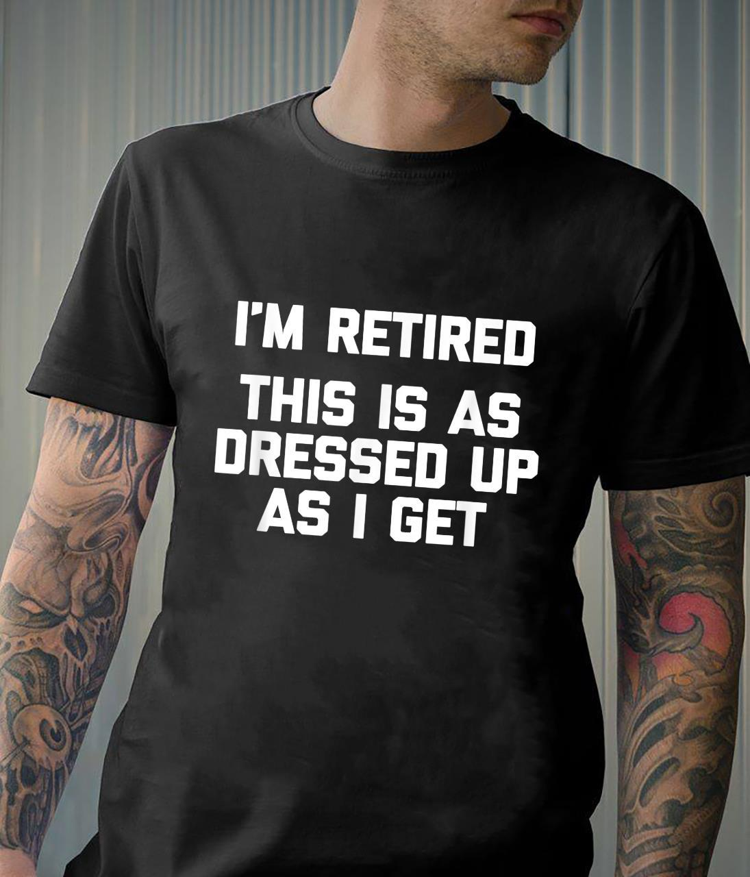 I'm Retired, This Is As Dressed Up As I Get Shirt