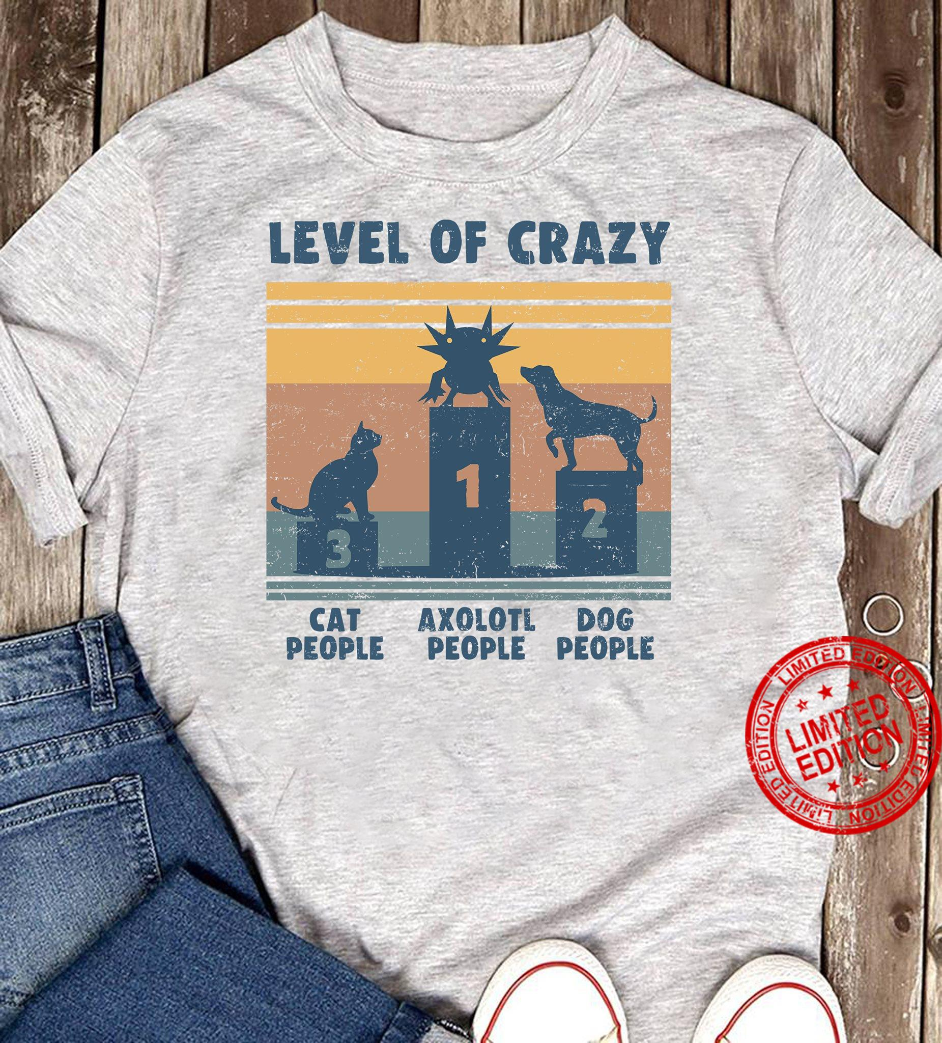 Level Of Crazy Cat People Axolotl People Dog People Shirt