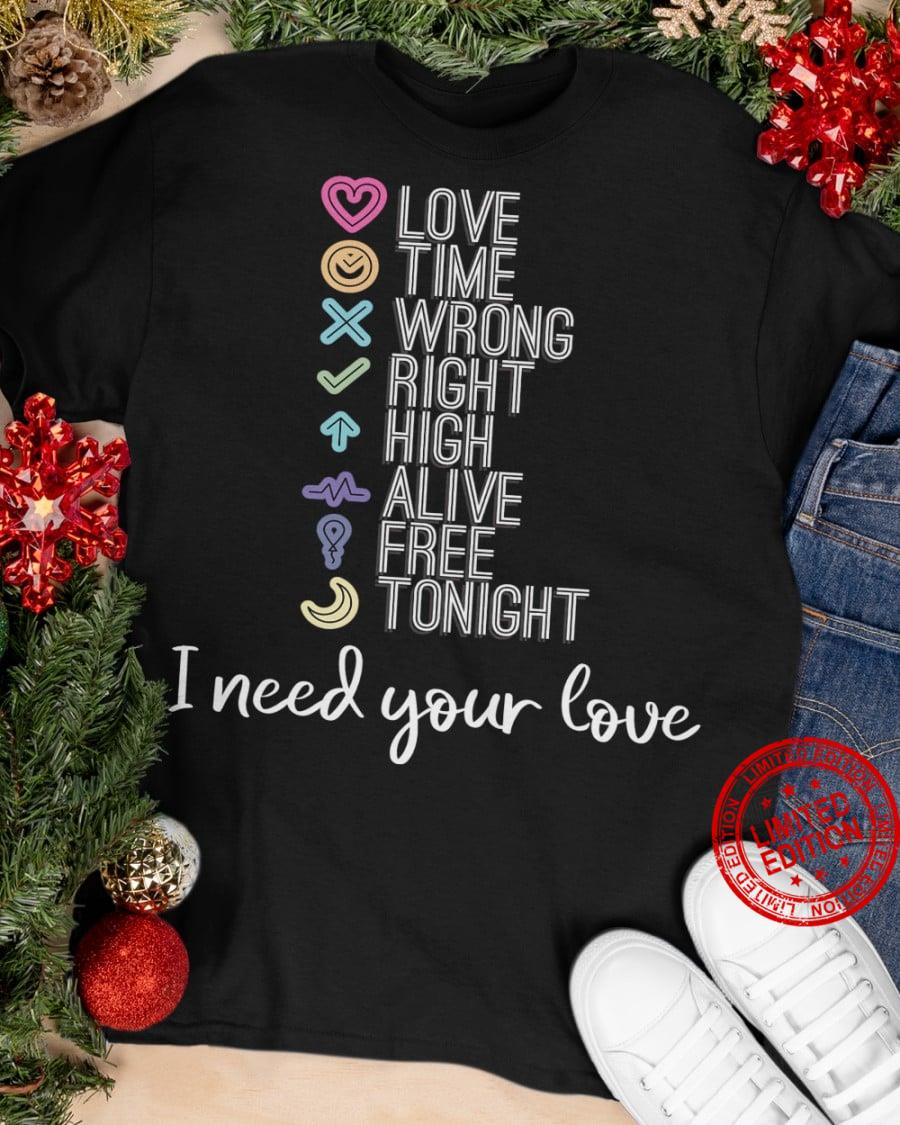 Love Time Wrong Right High Alive Free Tonight I Need Your Love Shirt
