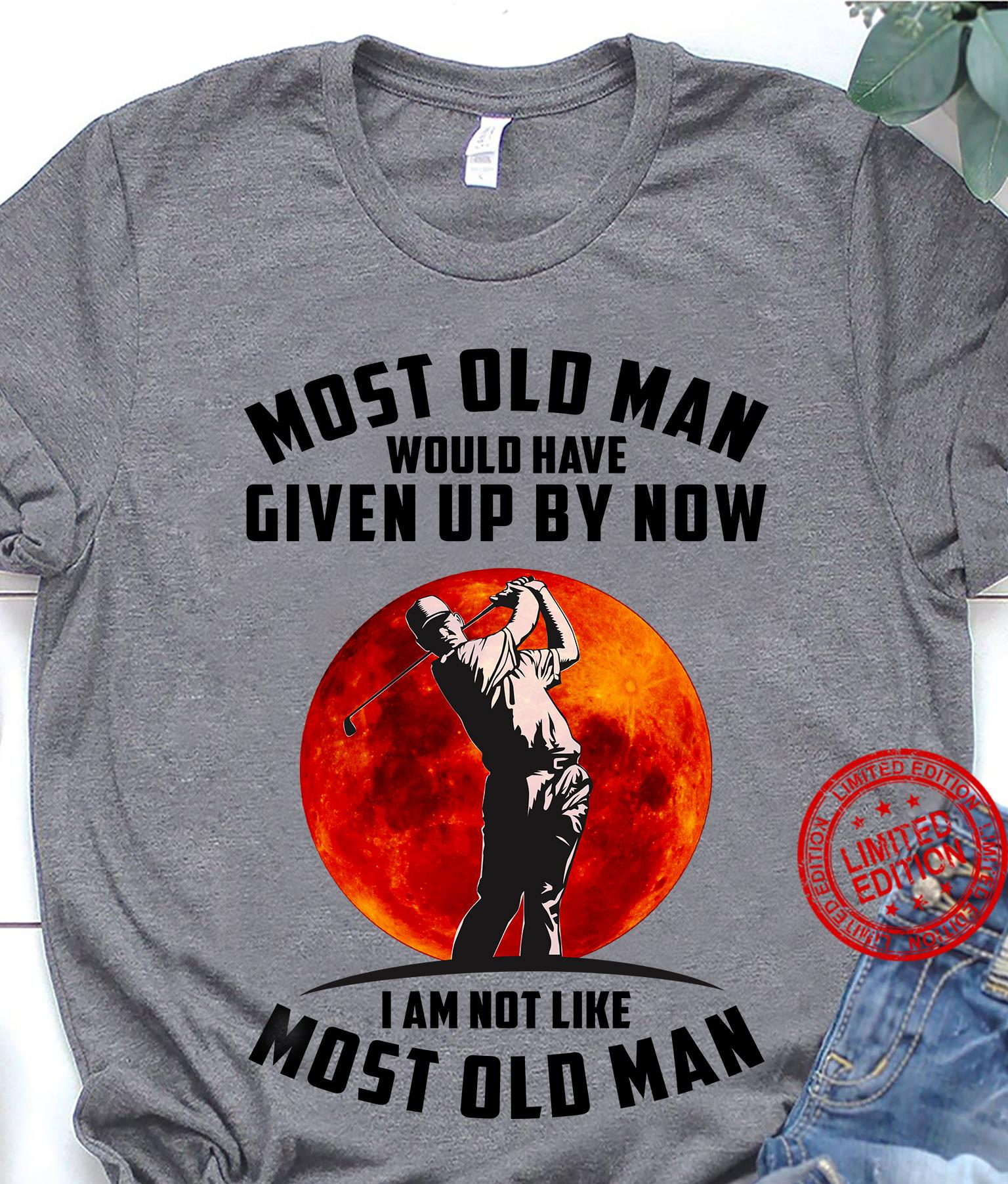Most Old Man Would Have Given Up By Now I Am Not Like Most Old Man Shirt