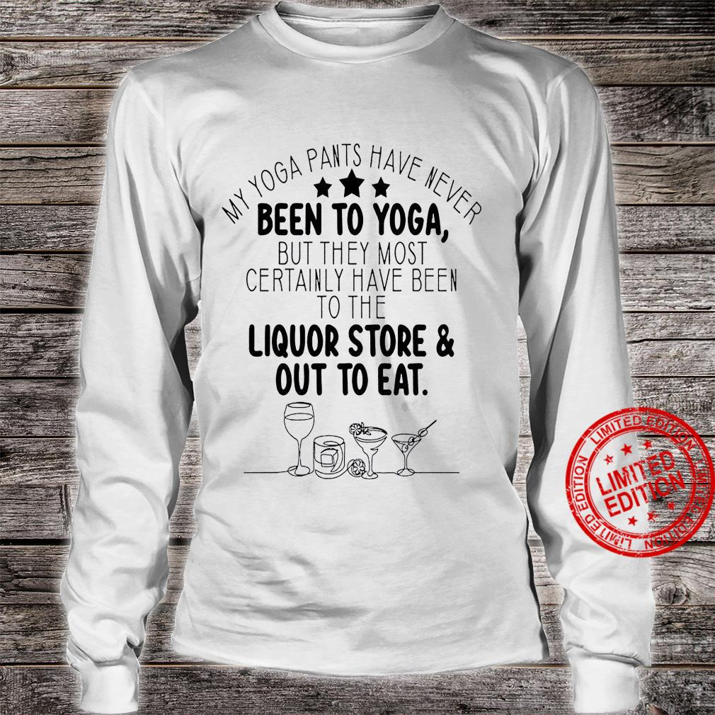 My Yoga Pants Have Never Been To Yoga But They Most Certainly Have Been To The Liquor Store Out To Eat Shirt long sleeved