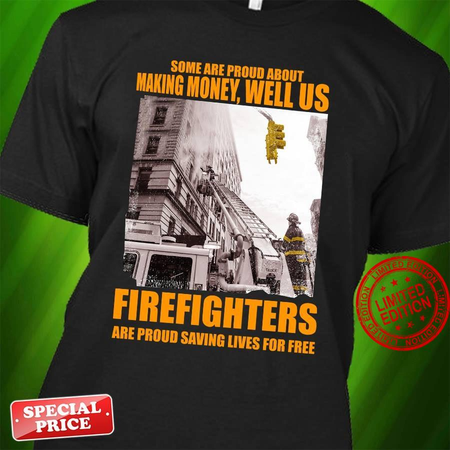 Some Are Proud About Making Money Well Us Firefighters Are Proud Saving Lives For Free Shirt