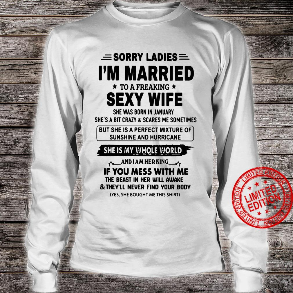 Sorry ladies i'm married to a freaking sexy wife she is my whole world shirt long sleeved