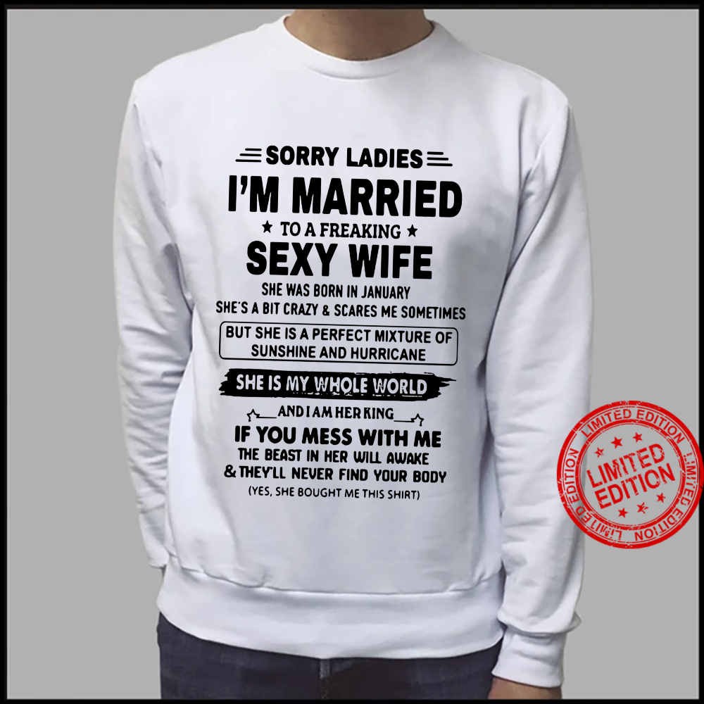 Sorry ladies i'm married to a freaking sexy wife she is my whole world shirt sweater