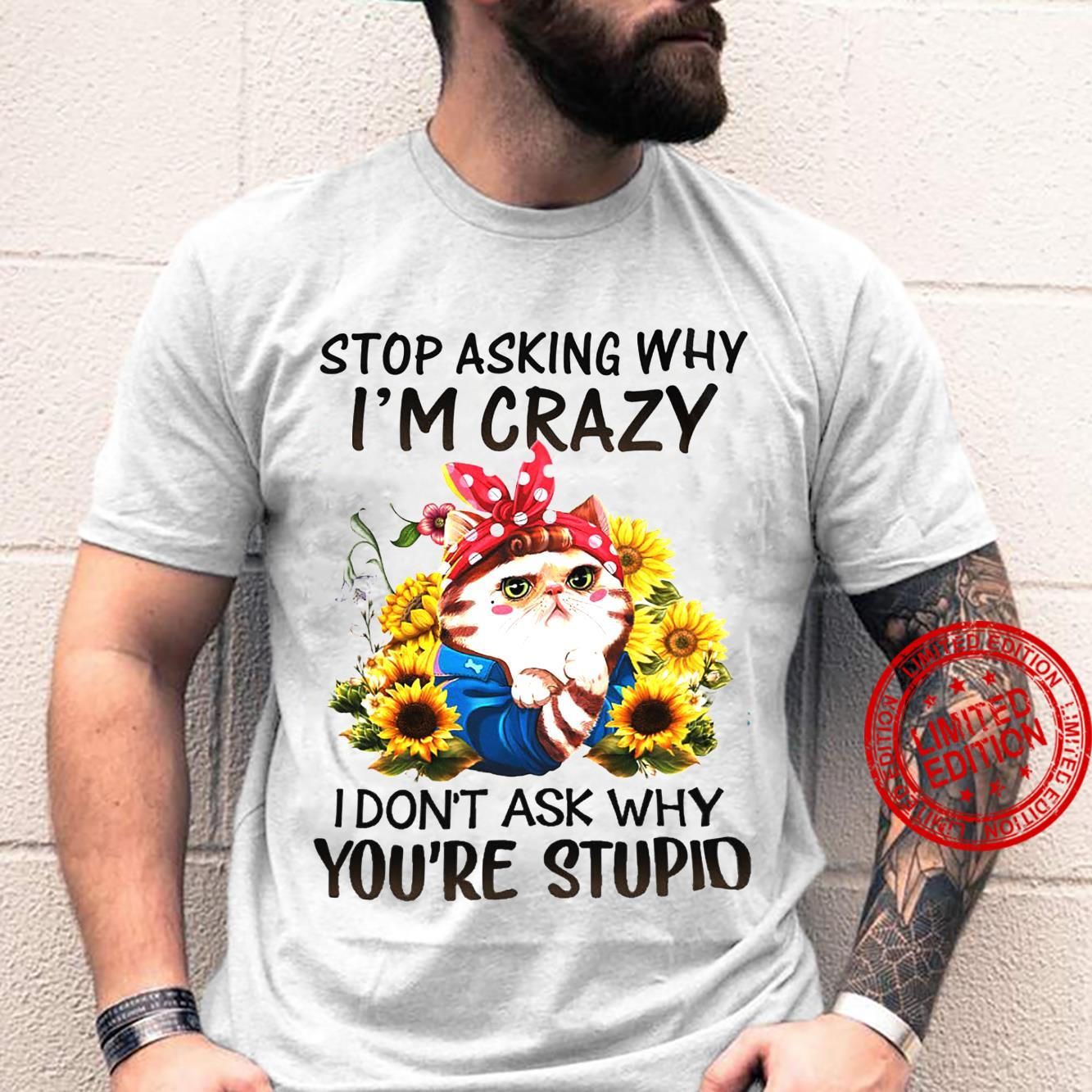 Stop Asking Why I'm Crazy I Don't Ask Why You're Stupid Shirt
