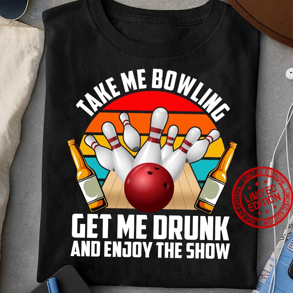 Take Me Bowling Get Me Drunk And Enjoy The Show Shirt