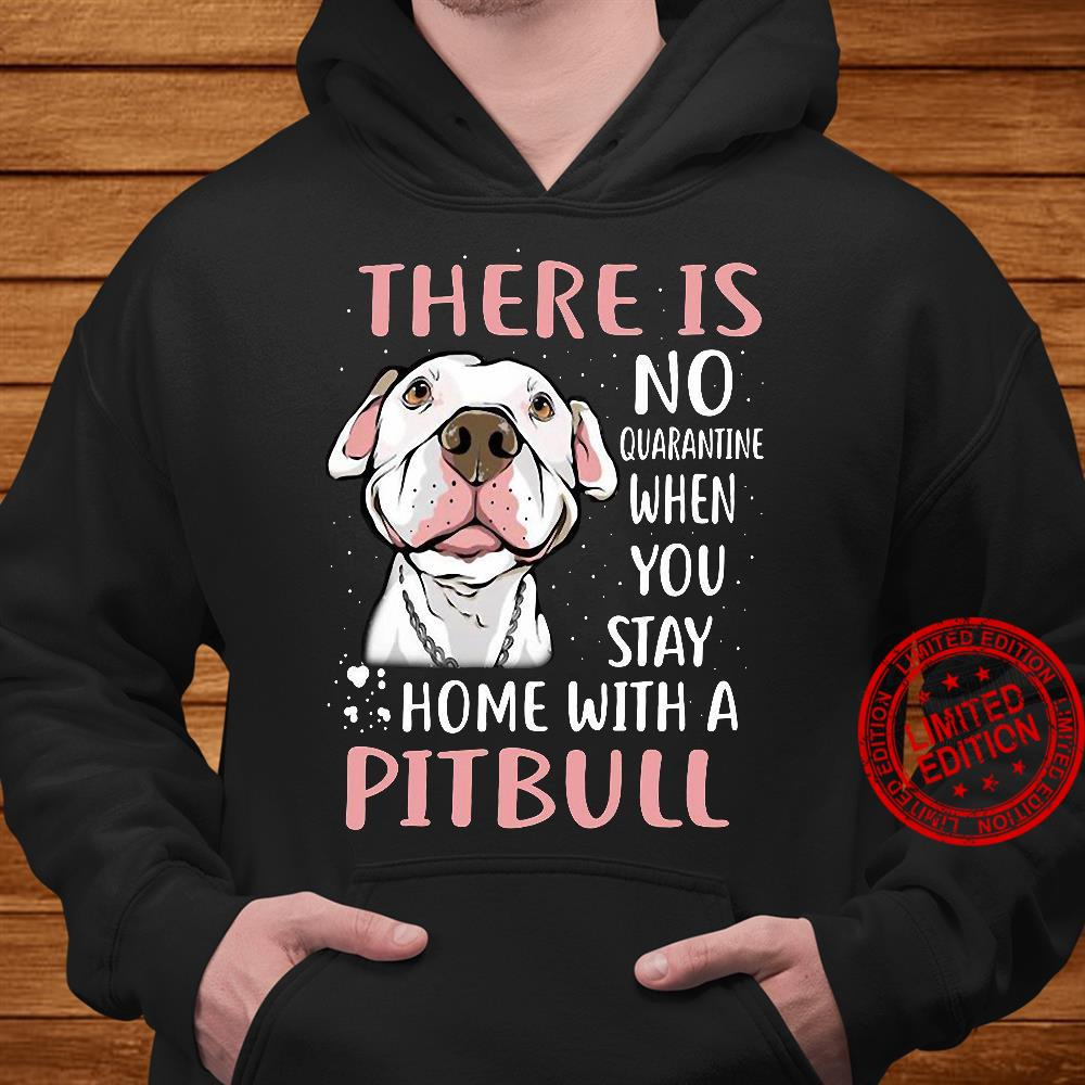 There Is No Quarantine When You Stay Home With A Pitbull Shirt hoodie