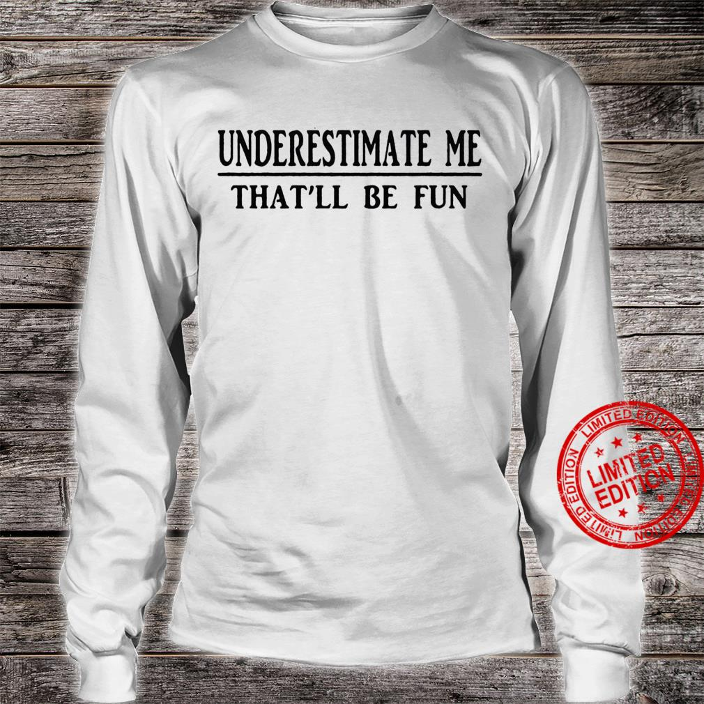 Underestimate Me That'll Be Fun Shirt long sleeved