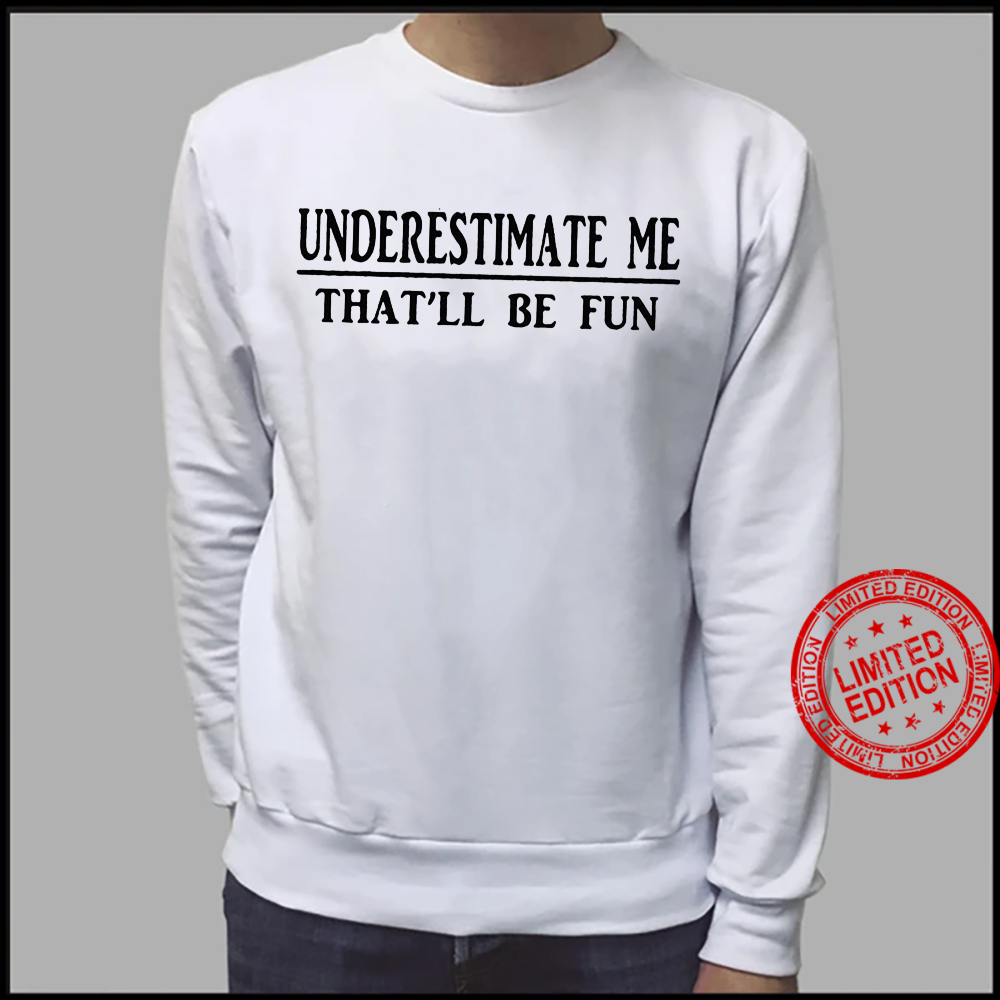 Underestimate Me That'll Be Fun Shirt sweater