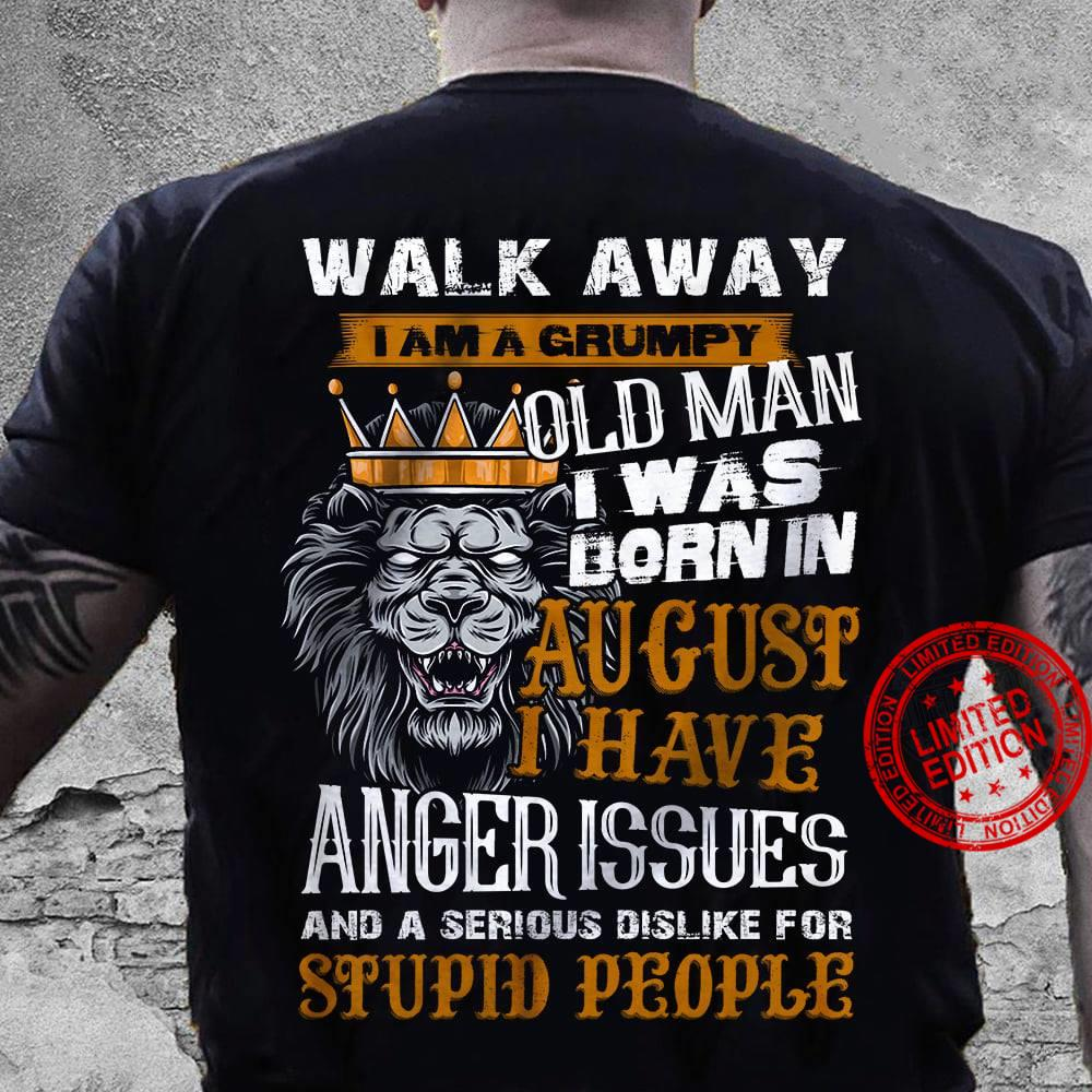 Walk Away I Am Grumpy Old Man I Was Born In August I Have Anger Issues And A Serious Dislike For Stupid People Shirt