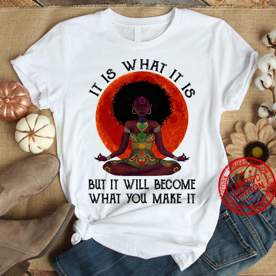 Yoga It Is What It Is But It Will Become What You Make It Shirt