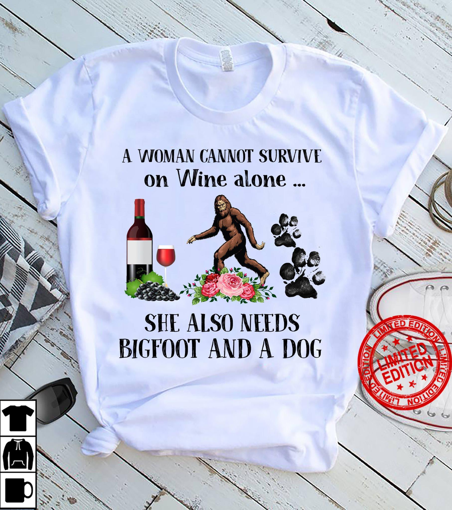 A Woman Cannot Survive On Wine Alone She Also Needs Bigfoot And A Dog Shirt