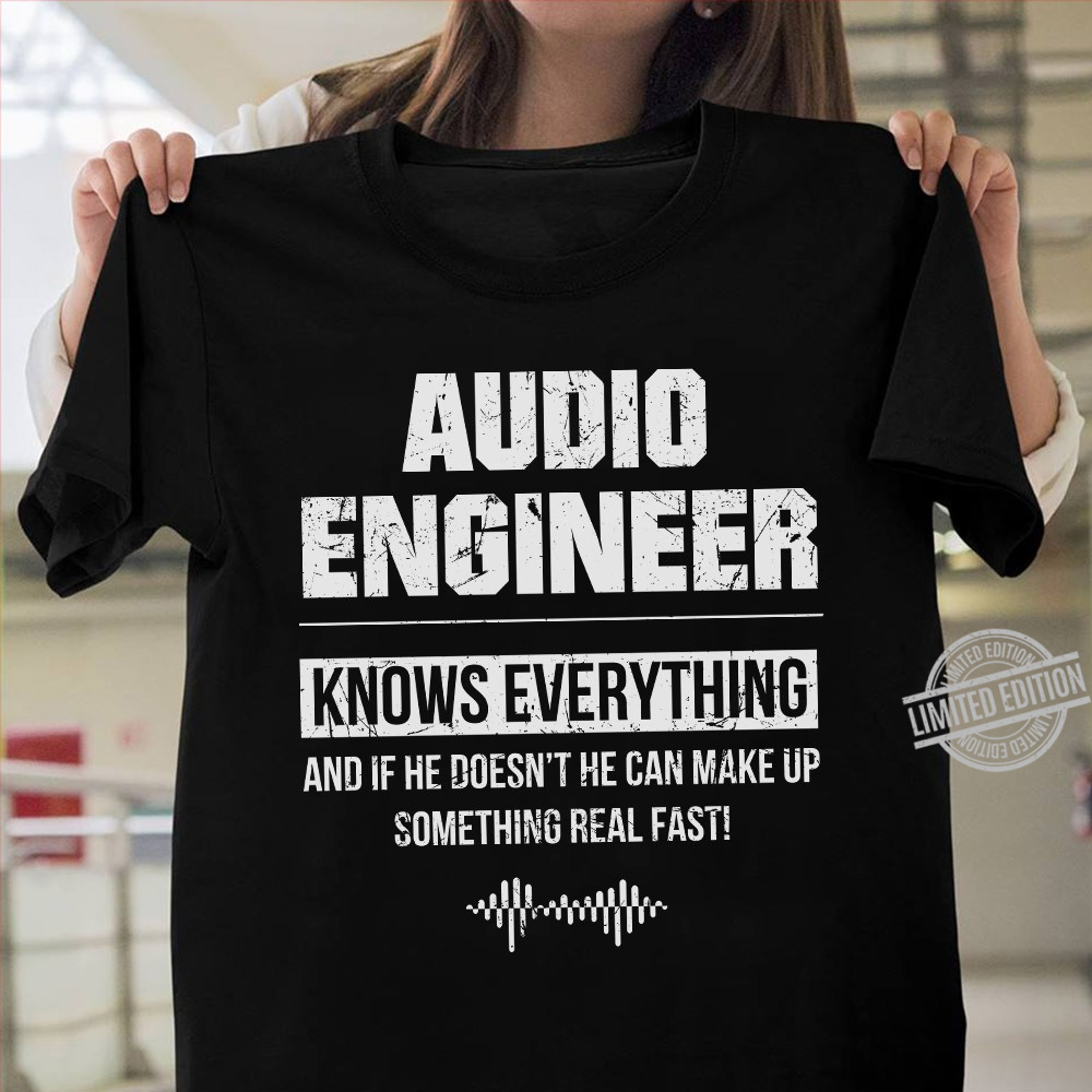 Audio Engineer Know Everything And If He Doesn't He can Make Up Something Real Fast Shirt
