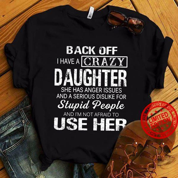 Back Off I Have A Crazy Daughter She Has Anger Issues And A Serious Dislike For Stupid People And I'm NOt Afraid To Use Her Shirt