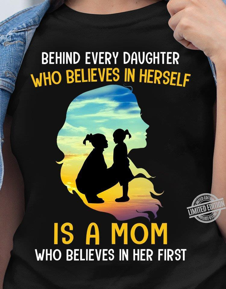 Behind Every Daughter Who Believes In Herself Is A Mom Who Believes In Her First Shirt