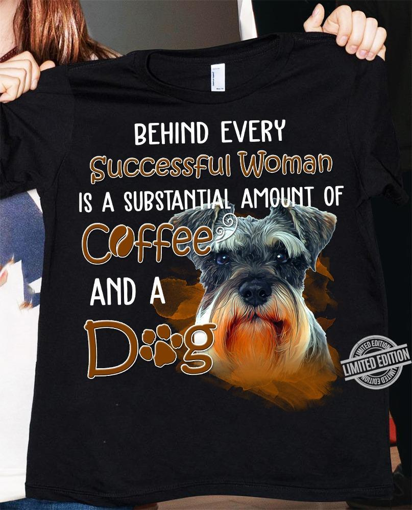 Behind Every Successful Woman Is A Substantial Amount Of Coffee And A Dog Shirt