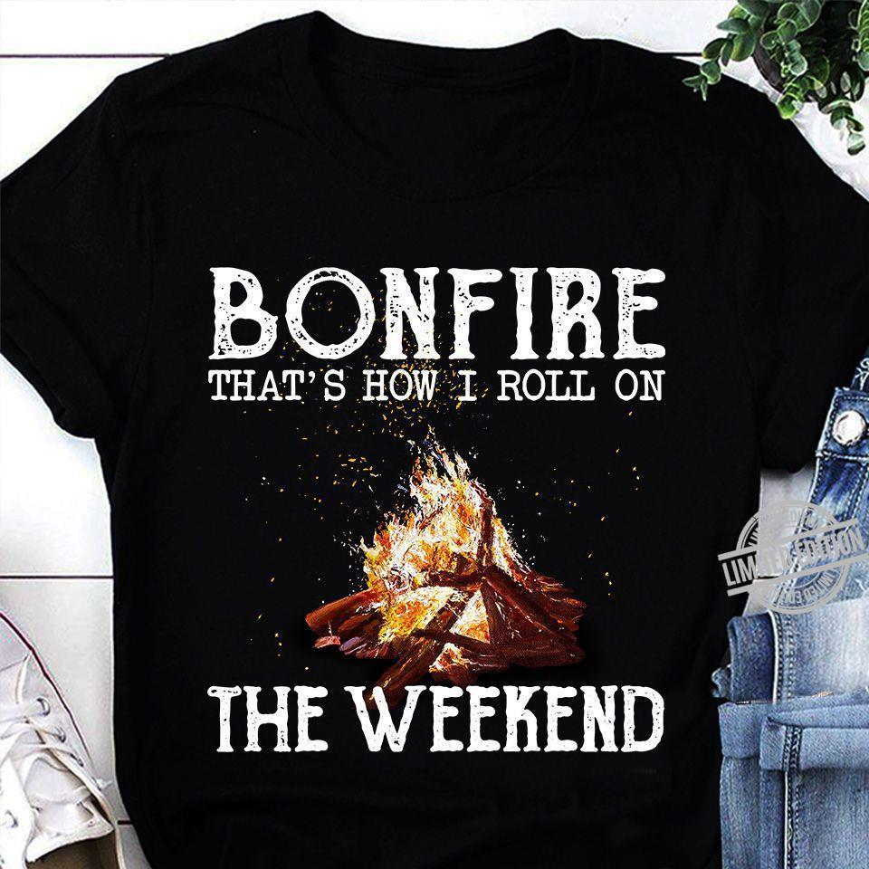 Bonfire That's How I Roll On The Weekend Shirt