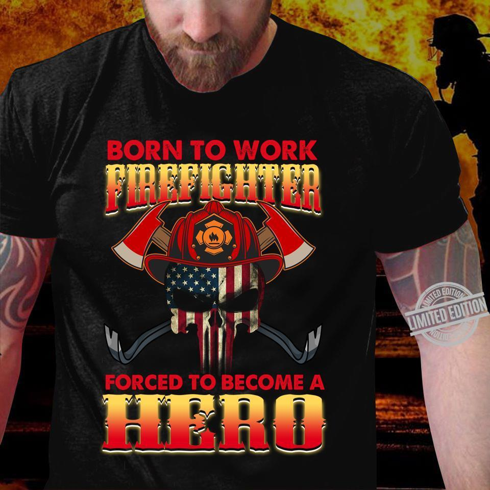 Born To Work Firefighter Forced To Become A Hero Shirt