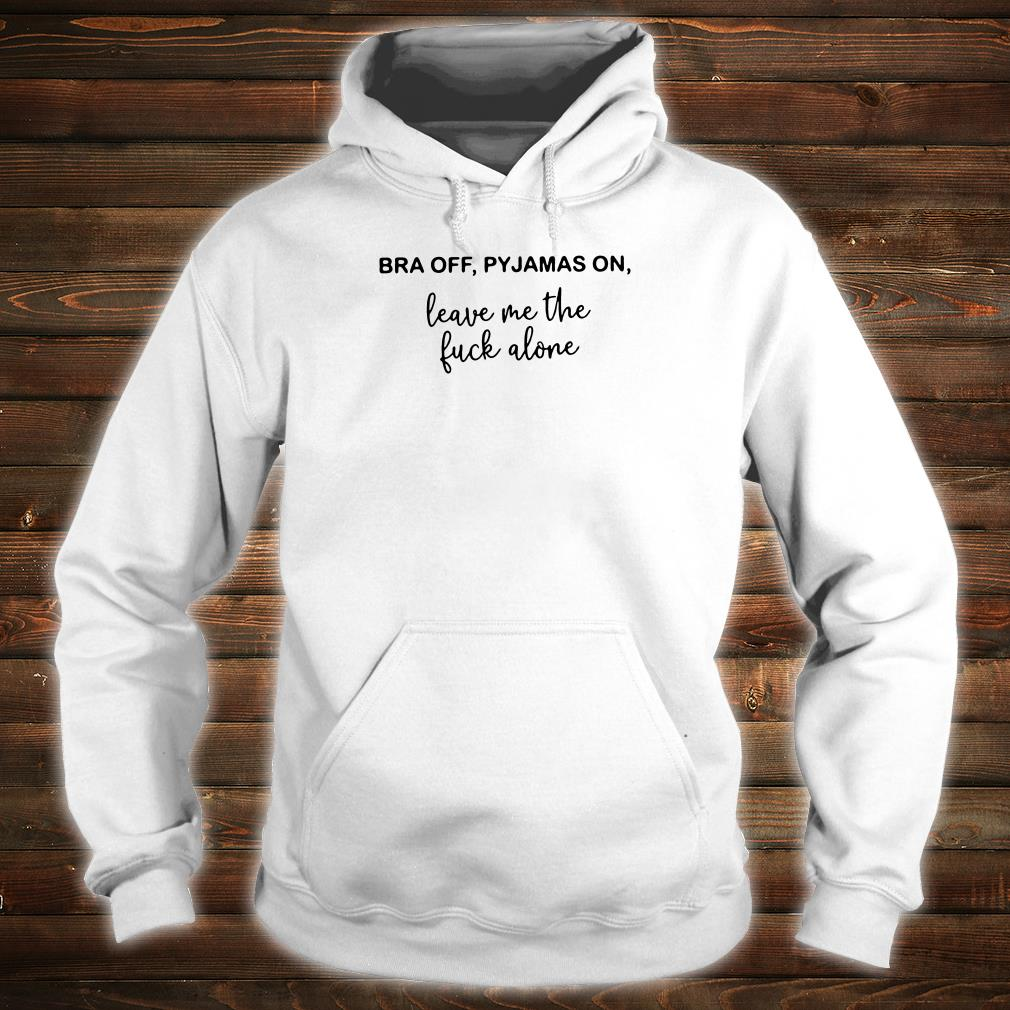 Bra off pyjamas on leave me the fuck alone shirt hoodie