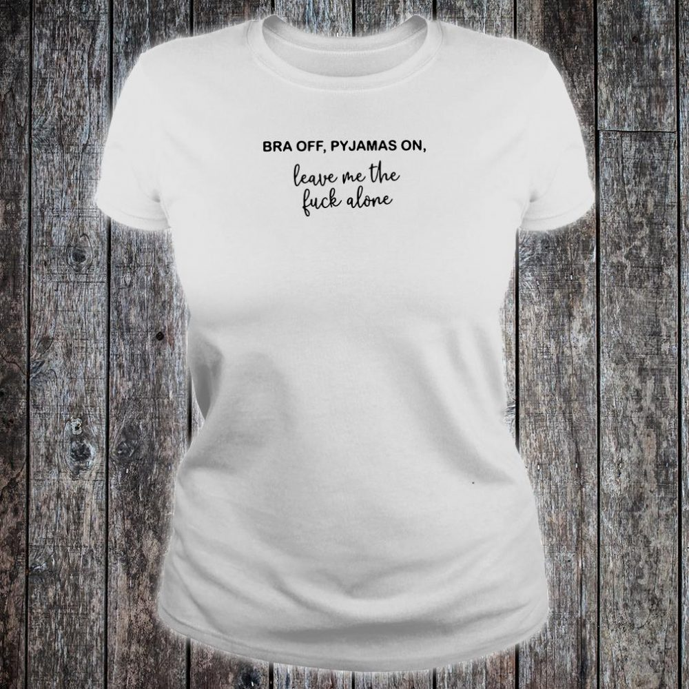 Bra off pyjamas on leave me the fuck alone shirt ladies tee