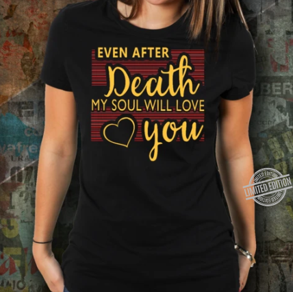 Even After Death My Soul Will Love You Shirt