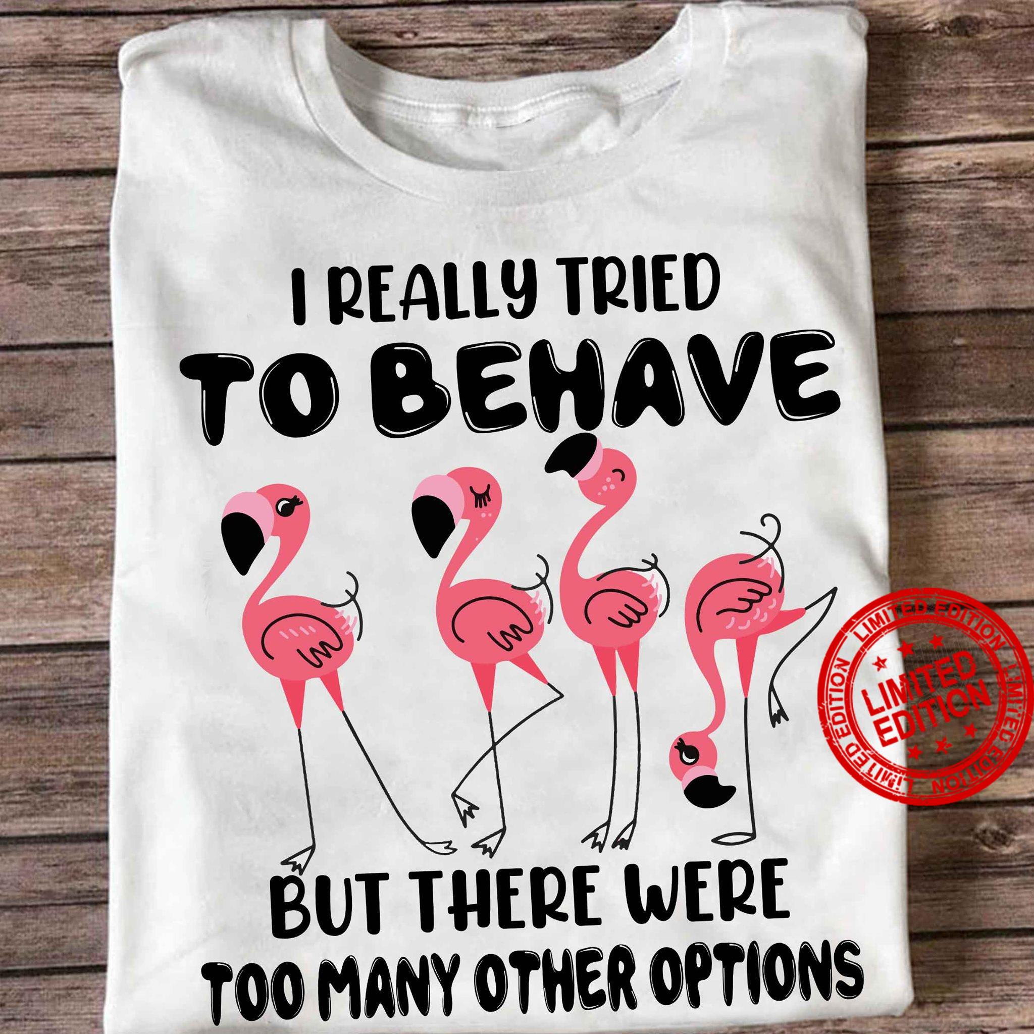 Flamingo I Really Tried To Behave But There Were Too Many Other Options Shirt