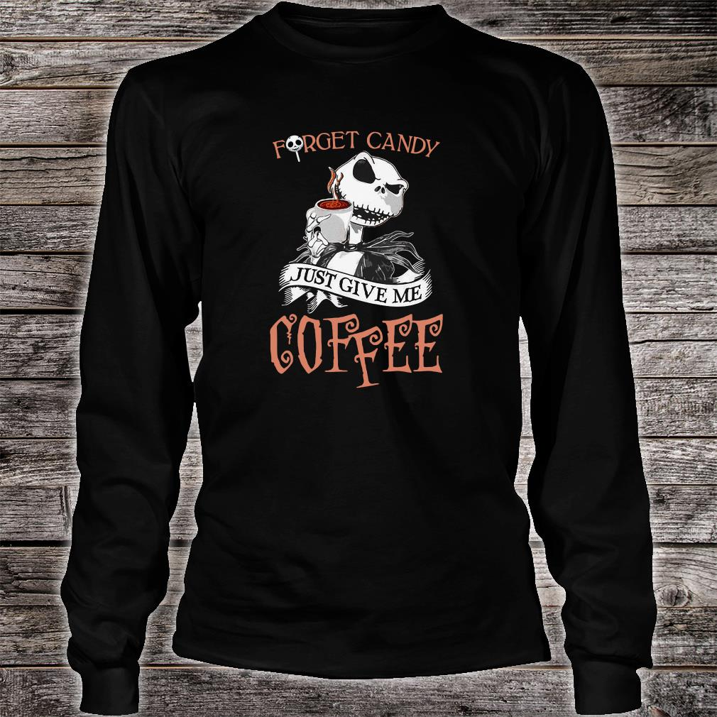 Forget candy just give me coffee shirt long sleeved