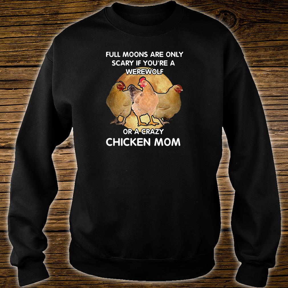 Full moons are only scary if you're a werewolf or a crazy chicken mom shirt sweater