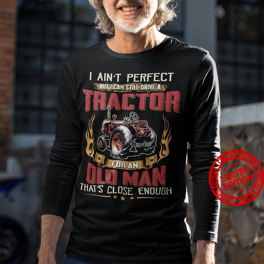 I Ain't Perfect But I Can Still Drive A Tractor For An Old Man That's Close Enough Shirt