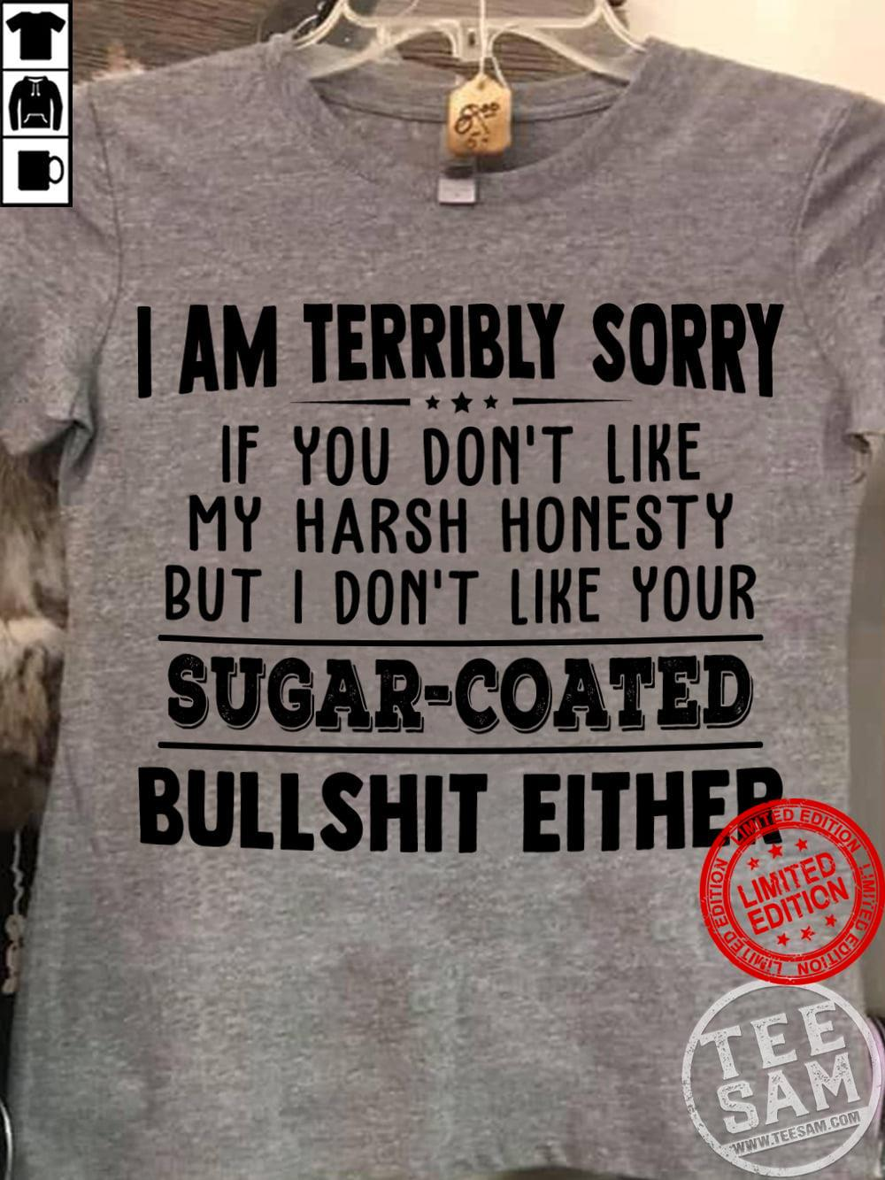 I Am Terribly Sorry If You Don't Like My Harsh Honesty But I Don't Like Your Sugar Coated Bullshit Either Shirt