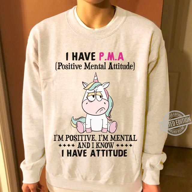 I Have P.M.A I'm Positive. I'm Mental And I Know I Have Attitude Unicorn Shirt