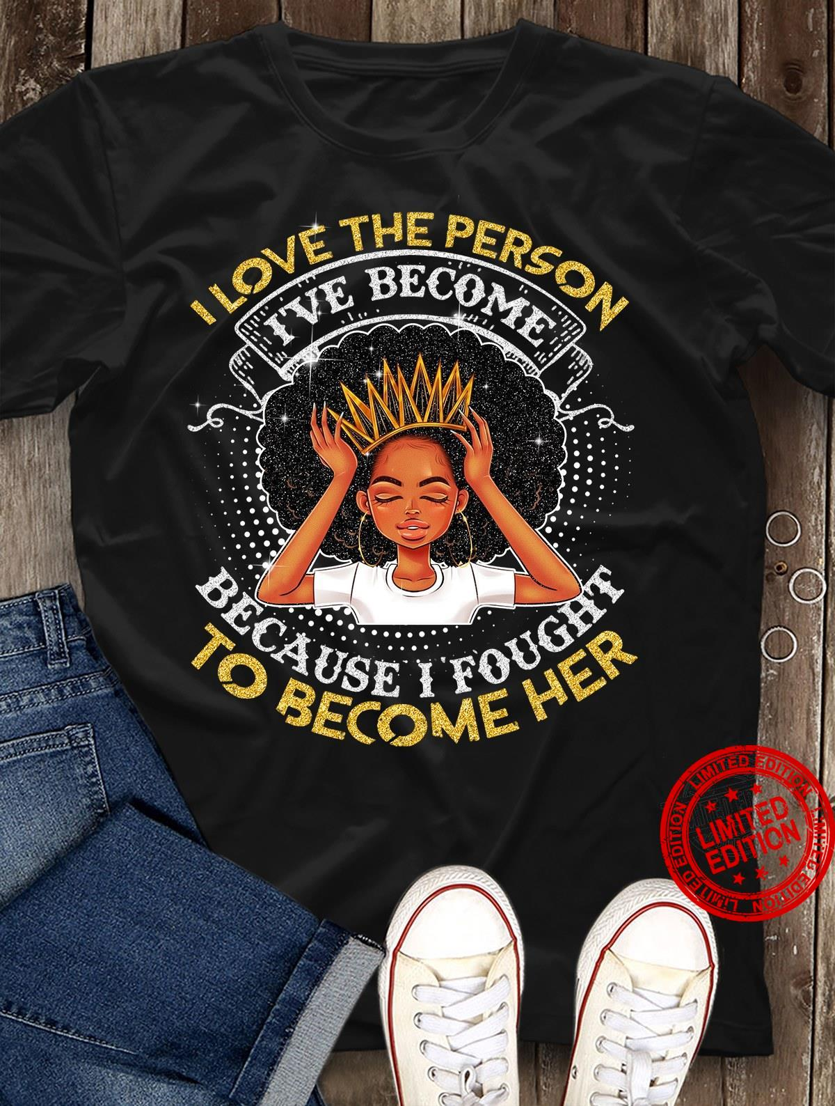 I Love The Person I've BEcome Because I Fought To Become Her Shirt