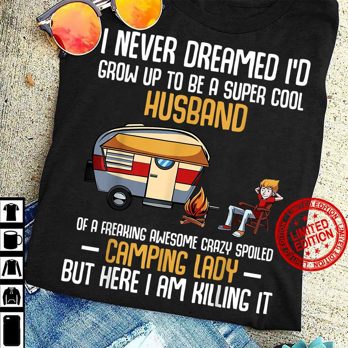 I Never Dreamed I'd Grow Up To Be A Super Cool Husband Of A Freaking Awesome Crazy Spoiled Camping Lady But Here I Am Killing It Shirt