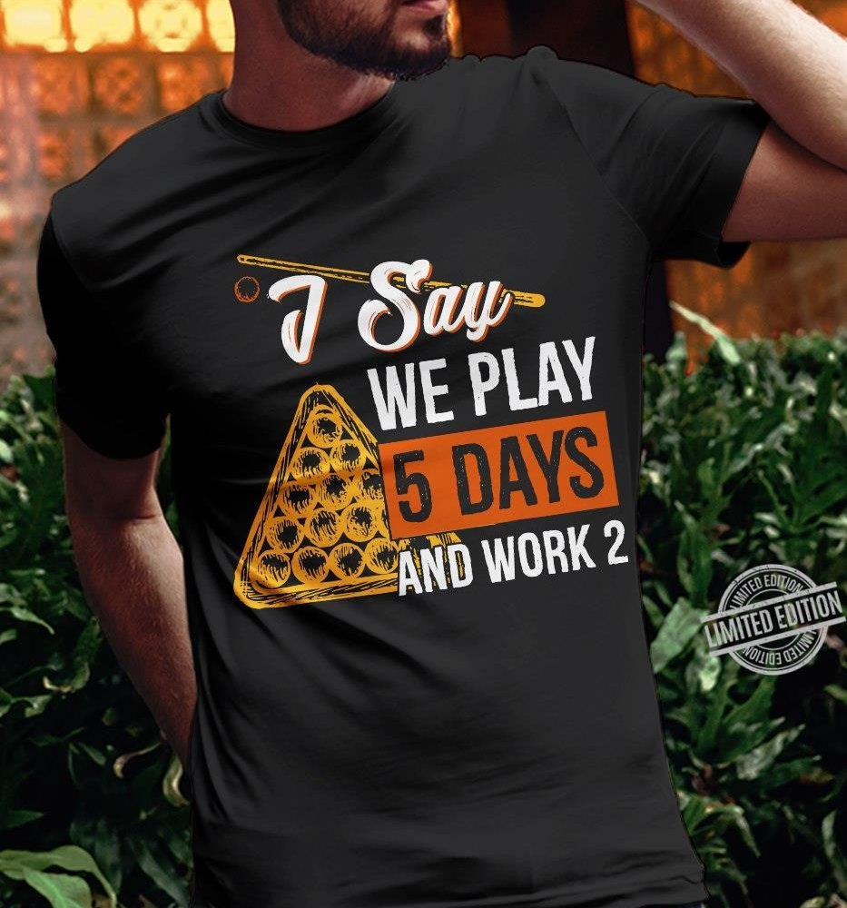 I Say We Play 5 Days And Work 2 Shirt