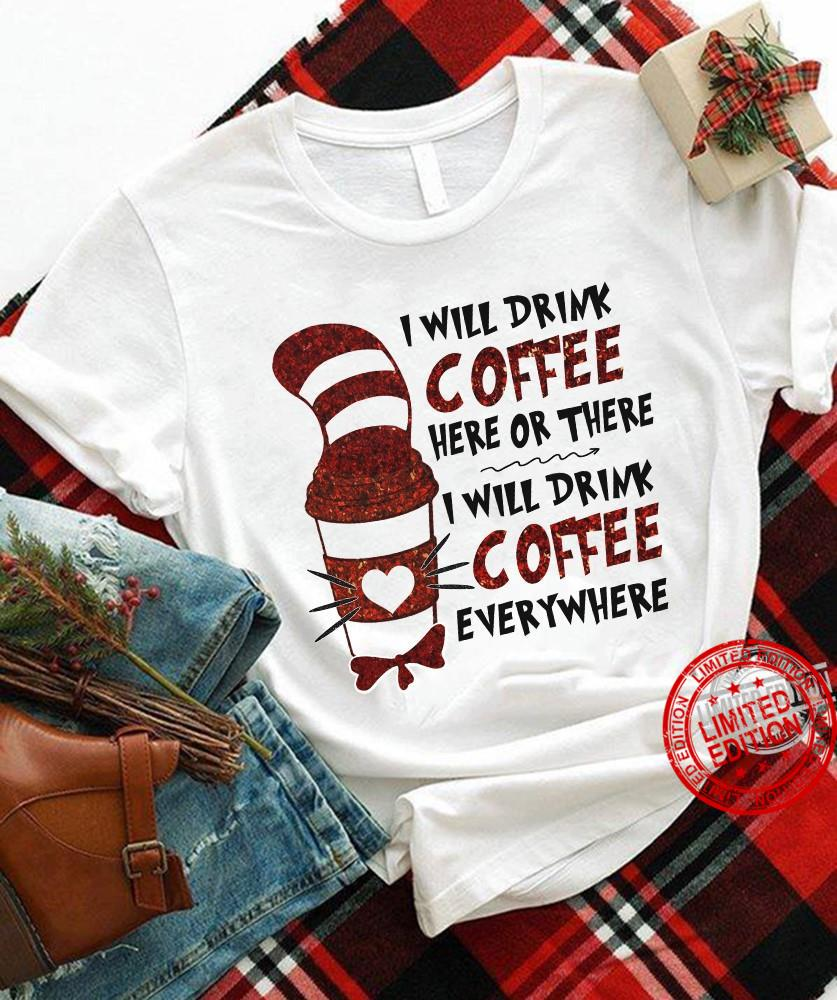 I Will Drink Coffee Here Or There I Will Drink Coffee Everywhere Shirt