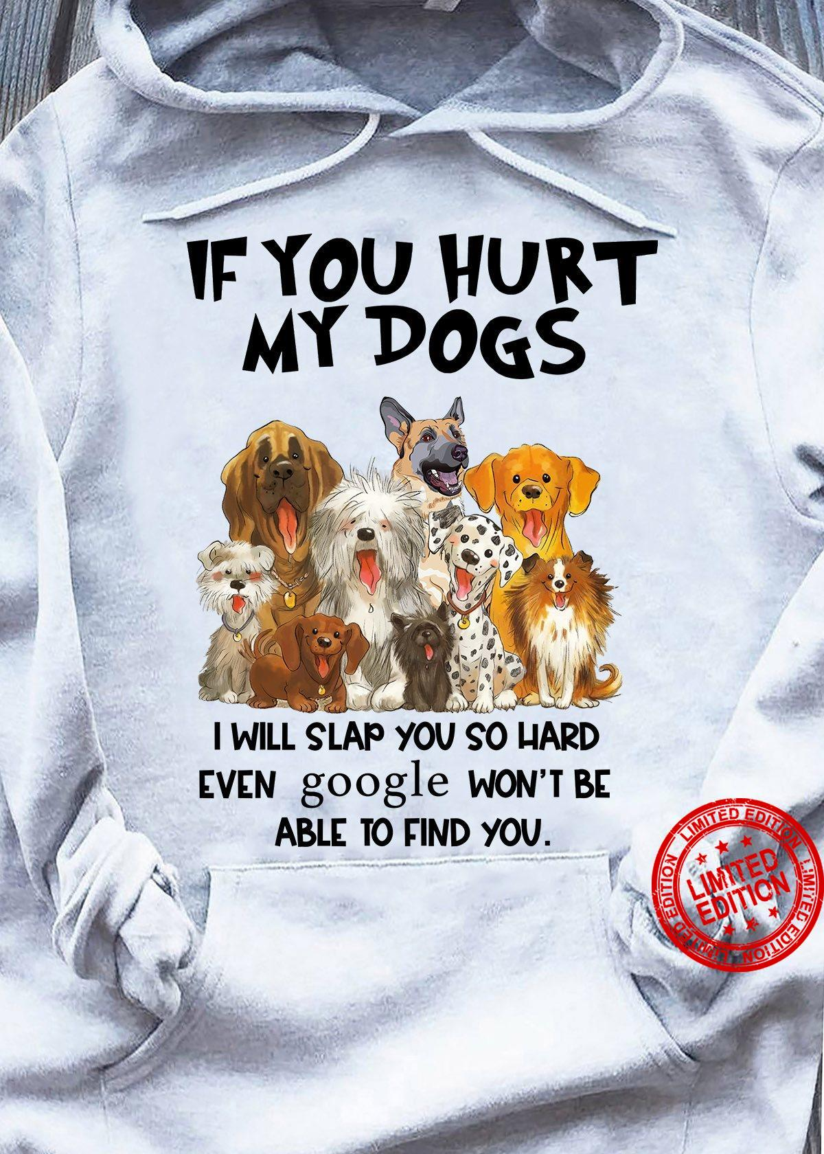 If You Hurt My Dogs I Will Slap You So Hard Even Google Won't Be Able To Find You Shirt