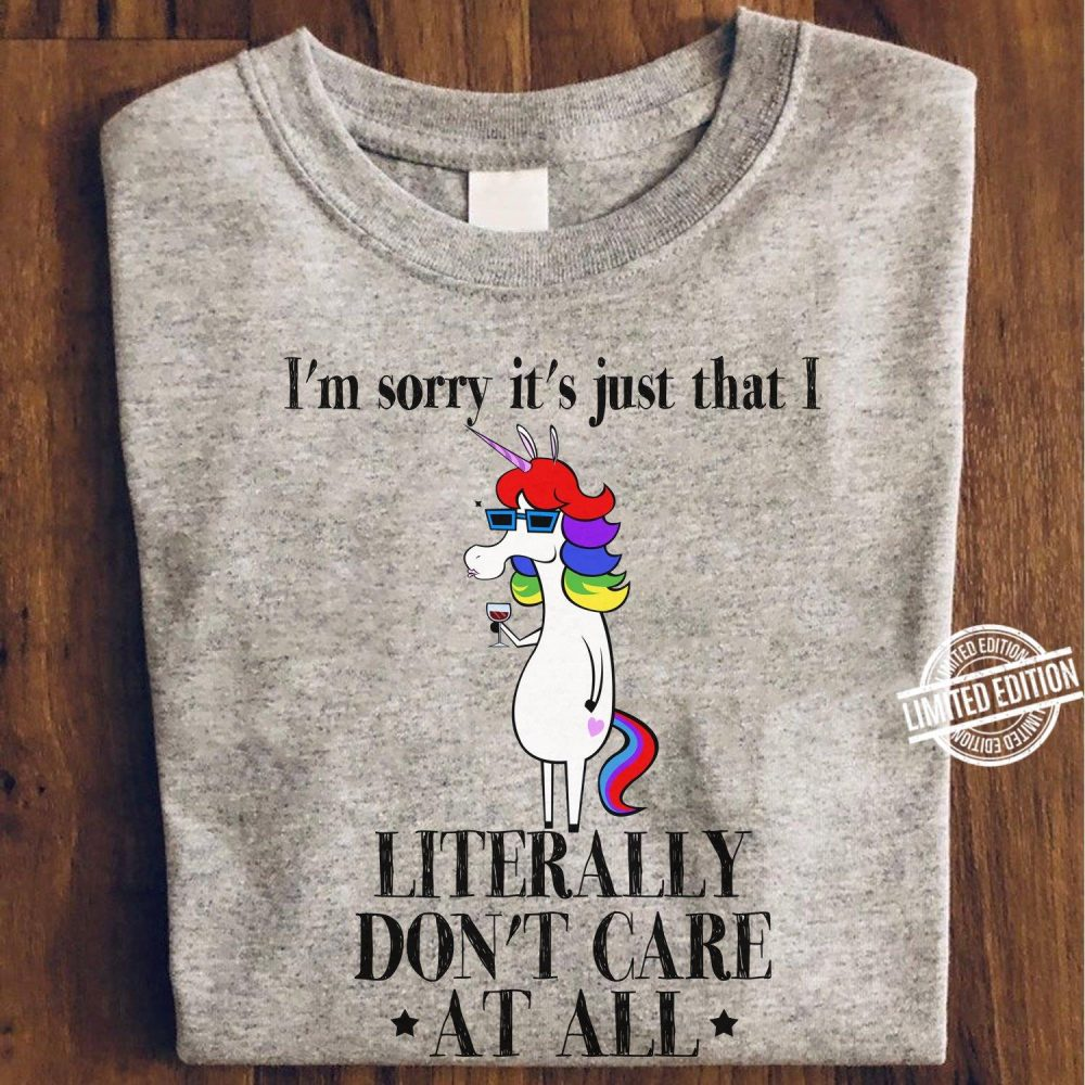 I'm Sorry It's Just That I Literally Don't Care At All Shirt