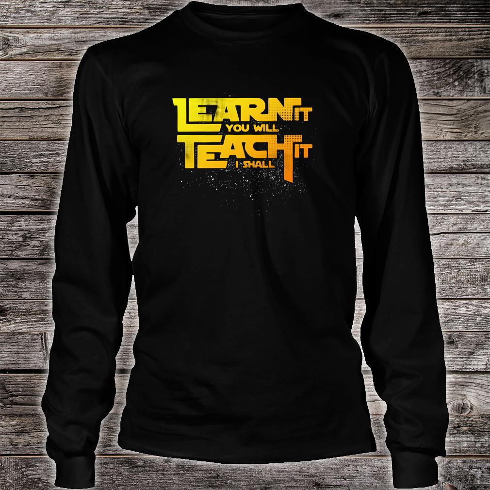 Learn it you will teach it i shall shirt long sleeved