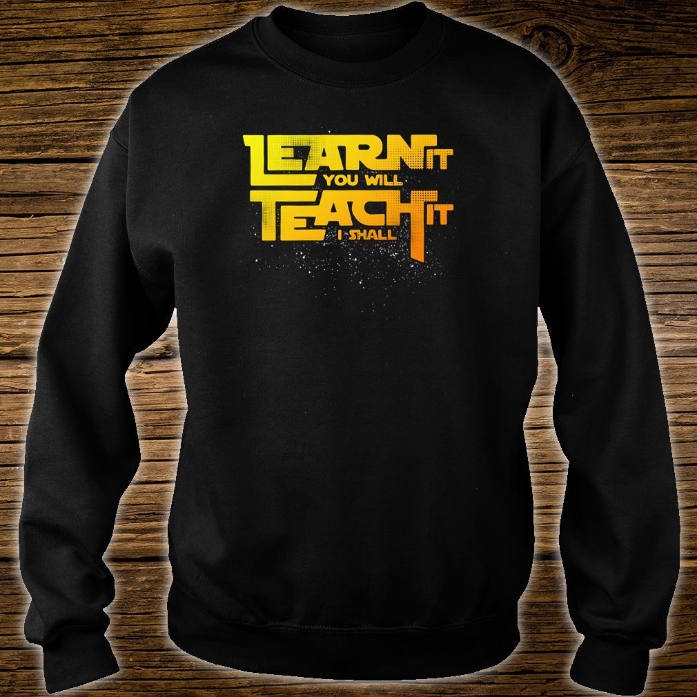 Learn it you will teach it i shall shirt sweater