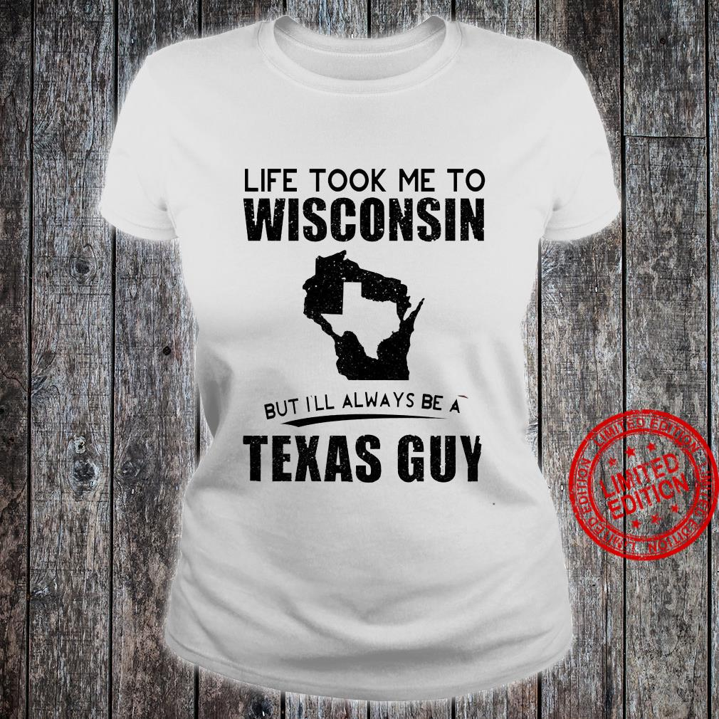 Life Took Me To Wisconsin But I'll Always Be A Texas Guy Shirt ladies tee