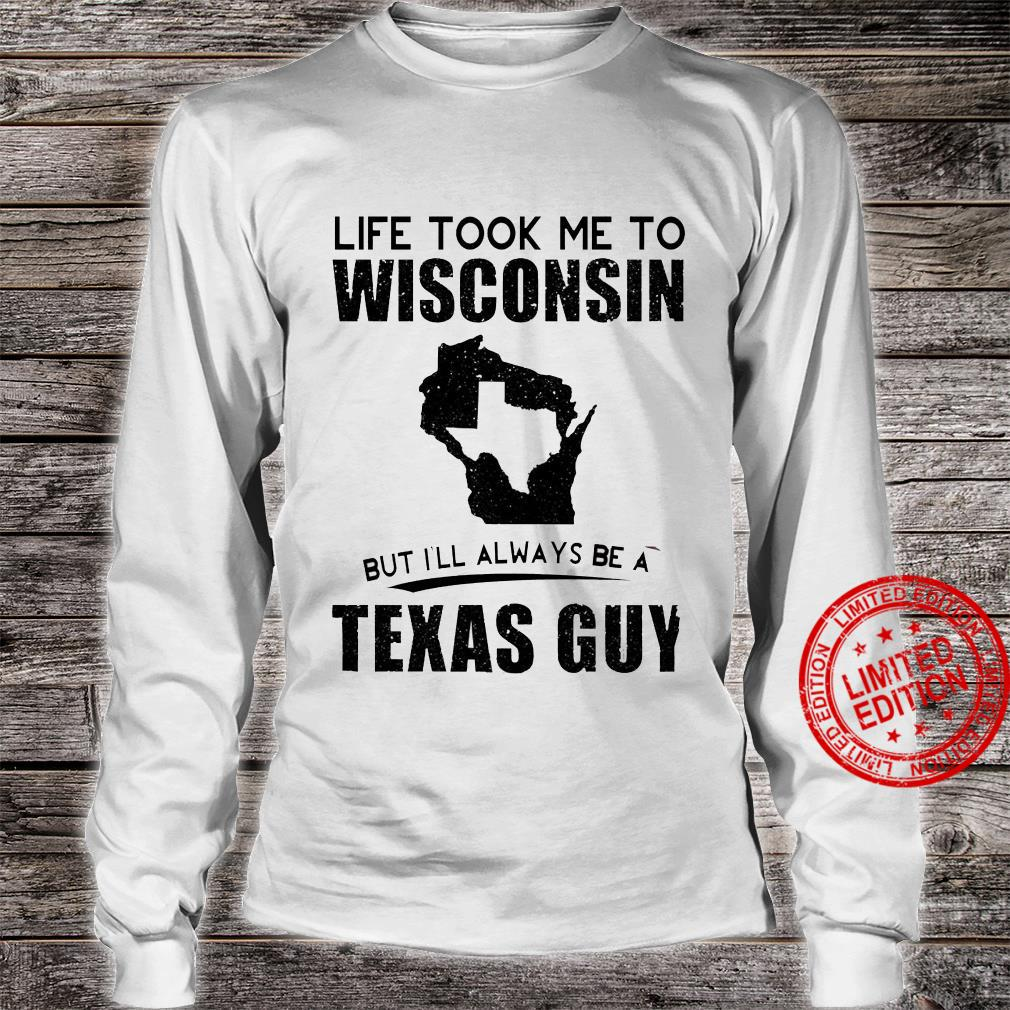 Life Took Me To Wisconsin But I'll Always Be A Texas Guy Shirt long sleeved
