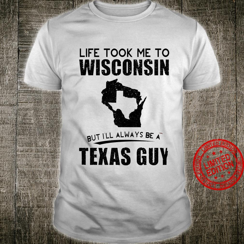 Life Took Me To Wisconsin But I'll Always Be A Texas Guy Shirt unisex