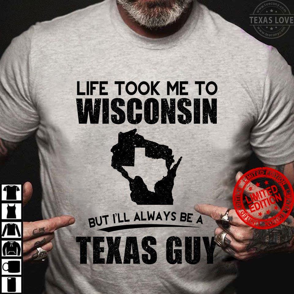 Life Took Me To Wisconsin But I'll Always Be A Texas Guy Shirt