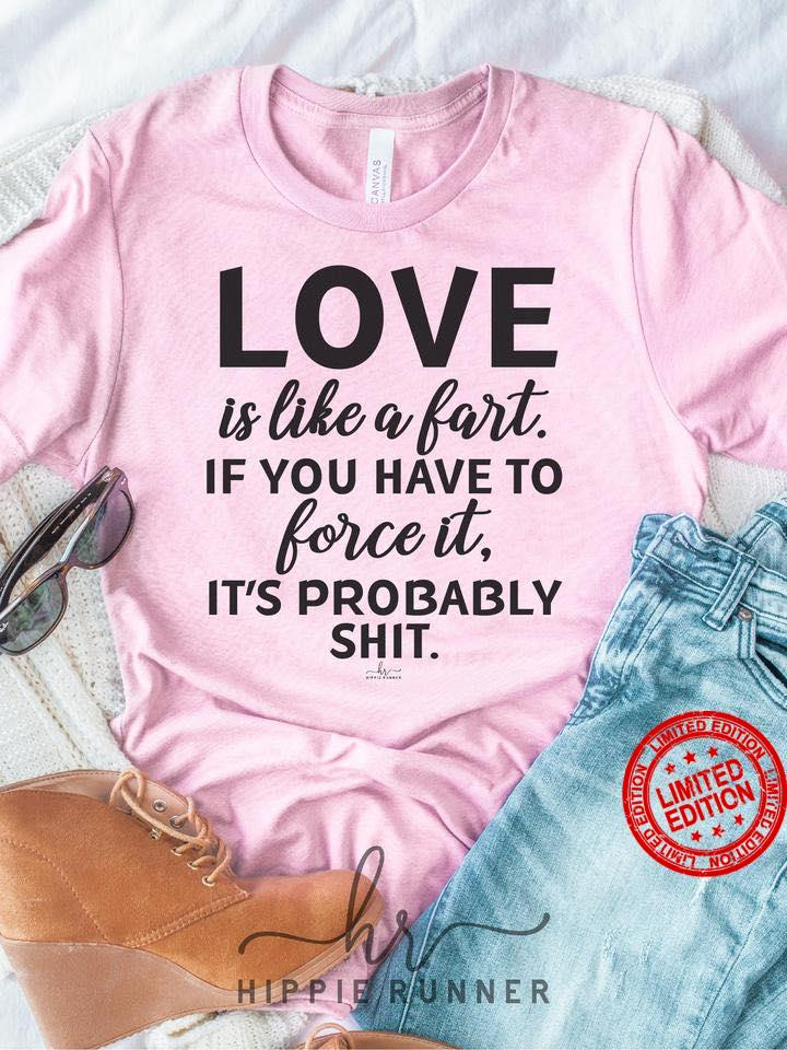 Love Is Like A Fart If You Have To Force It It's Probably Shit Shirt