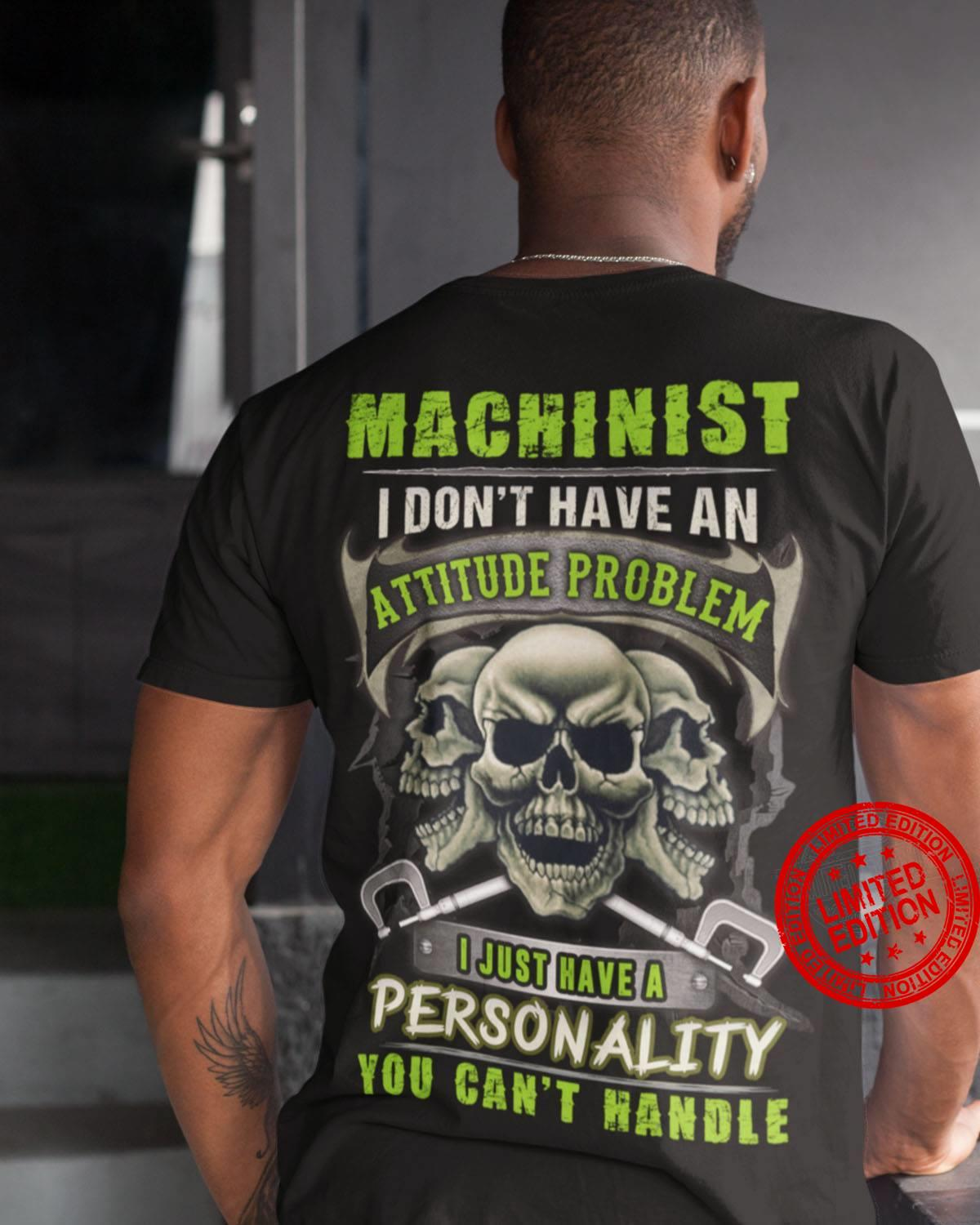 Machinist I Don't Have An Attitude Problem I Just Have A Personality You Can't Handle Shirt