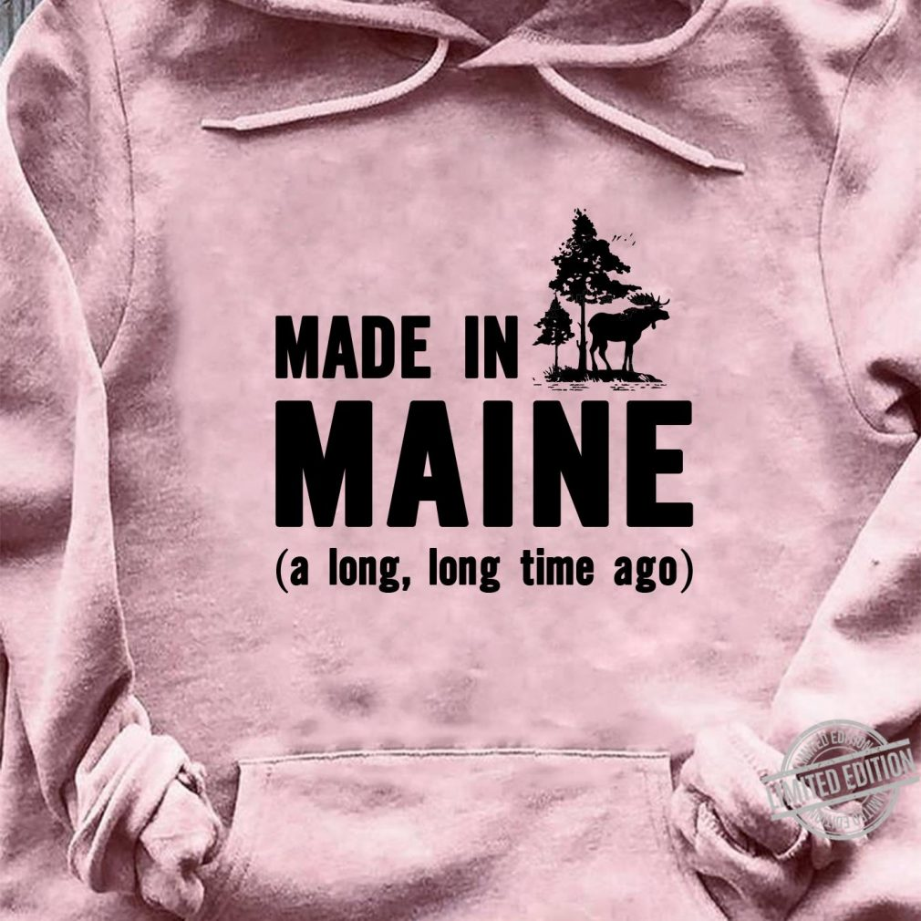 Made In Maine Long Time Ago Shirt