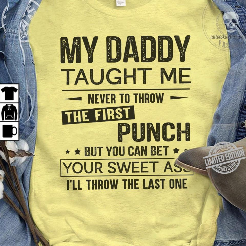My Daddy Taught Me Never To Throw The First Punch But You Can Bet Shirt